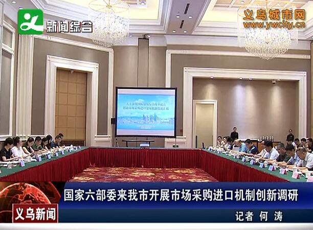 国家六部委来义乌市开展市场采购进口机制创新调研