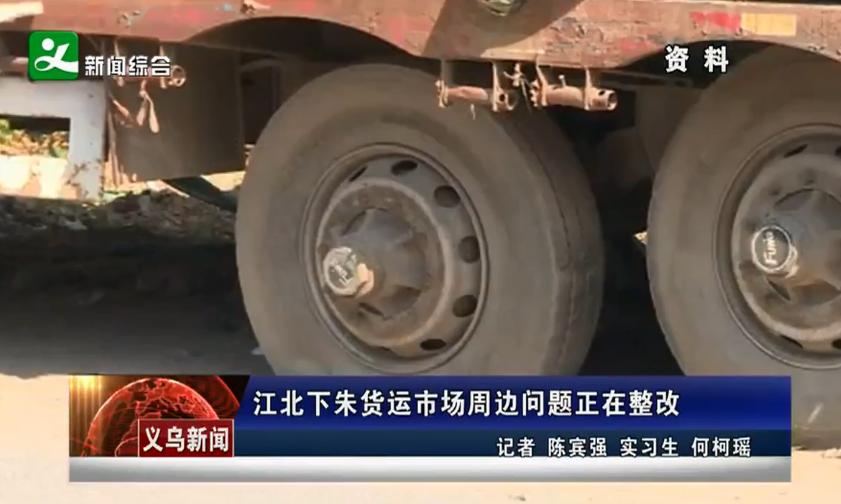江北下朱货运市场周边问题正在整改