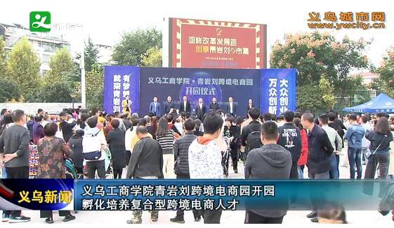 义乌工商学院青岩刘跨境电商园开园孵化培养复合型跨境电商人才