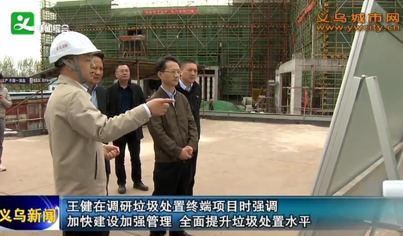 王健在调研垃圾处置终端项目时强调 加快建设加强管理 全面提升垃圾处置水平