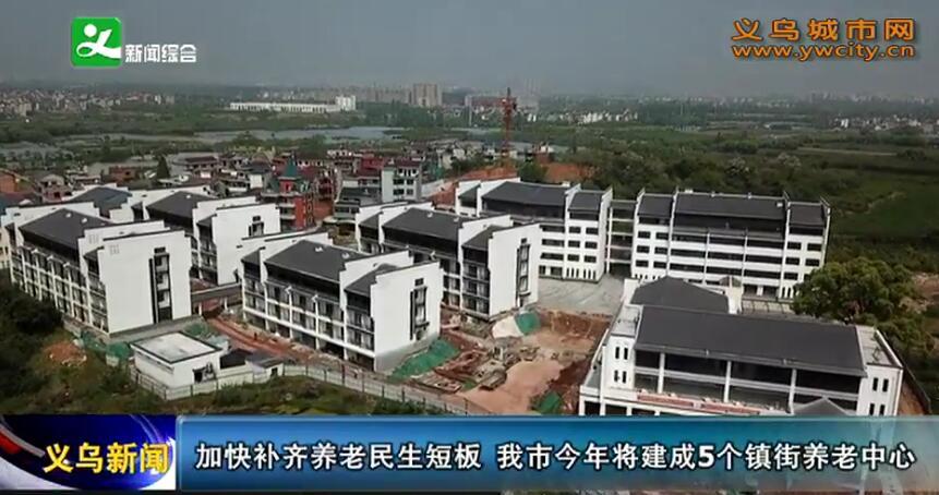 加快补齐养老民生短板 义乌市今年将建成5个镇街养老中心