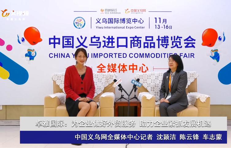 义乌进口展访谈|卓雅国际:为企业做好外贸服务 助力企业紧抓发展机遇